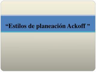 """"""" Estilos de planeación Ackoff  """""""