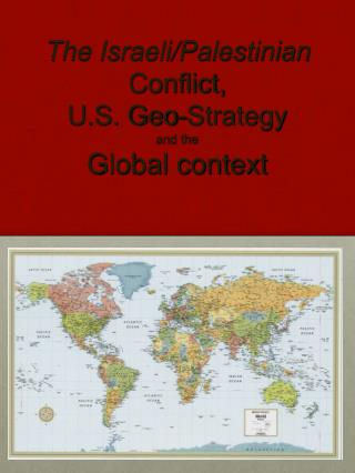 The Israeli/Palestinian  Conflict, U.S. Geo-Strategy  and the  Global context