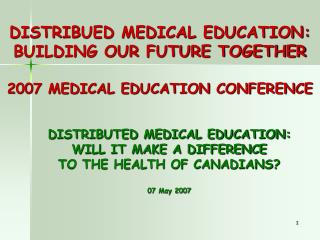 DISTRIBUED MEDICAL EDUCATION: BUILDING OUR FUTURE TOGETHER 2007 MEDICAL EDUCATION CONFERENCE