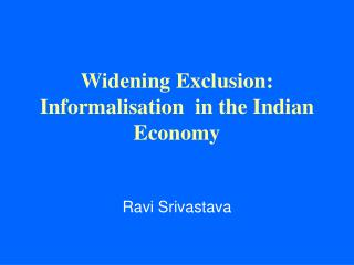 Widening Exclusion: Informalisation  in the Indian Economy