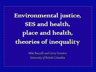 Environmental justice, SES and health, place and health, theories of inequality  Mike Buzzelli and Gerry Veenstra Univer