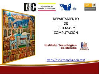 DEPARTAMENTO  DE SISTEMAS Y COMPUTACIÓN dsc.itmorelia.mx/