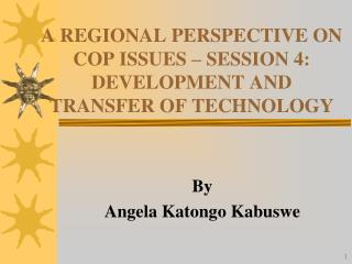 A REGIONAL PERSPECTIVE ON COP ISSUES – SESSION 4: DEVELOPMENT AND TRANSFER OF TECHNOLOGY