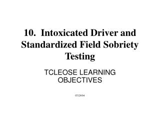 10.  Intoxicated Driver and Standardized Field Sobriety Testing