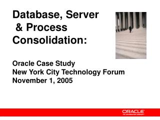 Database, Server  & Process Consolidation: Oracle Case Study New York City Technology Forum