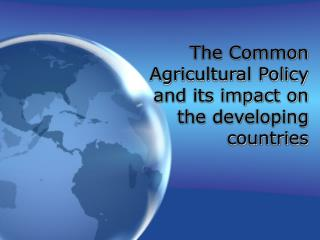 The Common Agricultural Policy and its impact on the developing countries