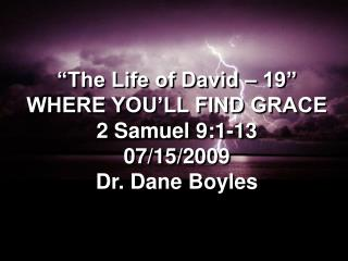 """""""The Life of David – 19"""" WHERE YOU'LL FIND GRACE 2 Samuel 9:1-13 07/15/2009 Dr. Dane Boyles"""