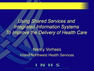 Using Shared Services and  Integrated Information Systems  To Improve the Delivery of Health Care