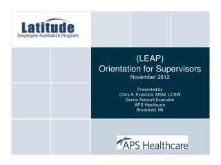 (LEAP)  Orientation for Supervisors November 2012 Presented by Chris A. Kvasnica, MSW, LCSW