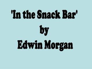 'In the Snack Bar'  by  Edwin Morgan