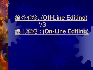 線外剪接 : ( Off-Line Editing)                VS 線上剪接  : ( On-Line Editing)