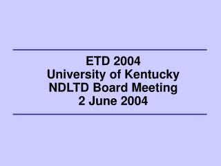 ETD 2004 University of Kentucky NDLTD Board Meeting 2 June 2004