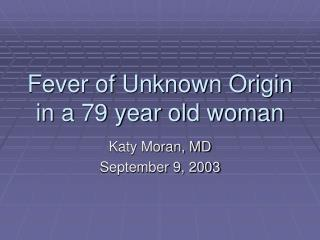 Fever of Unknown Origin in a 79 year old woman