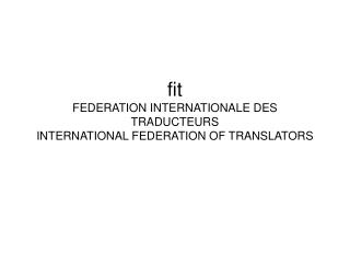 fit  FEDERATION INTERNATIONALE DES TRADUCTEURS INTERNATIONAL FEDERATION OF TRANSLATORS