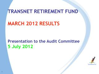 TRANSNET RETIREMENT FUND  MARCH 2012 RESULTS  Presentation to the Audit Committee 5 July 2012