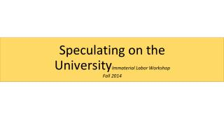 Speculating on the University Immaterial Labor Workshop Fall 2014