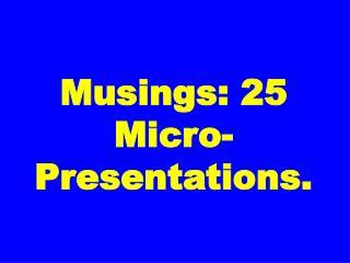 Musings: 25 Micro-Presentations.