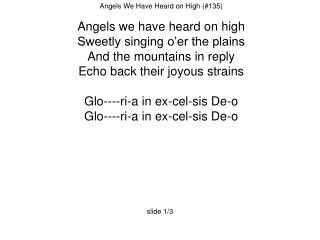 Angels We Have Heard on High (#135)  Angels we have heard on high Sweetly singing o'er the plains