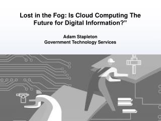 "Lost in the Fog: Is Cloud Computing The Future for Digital Information?"" Adam Stapleton"
