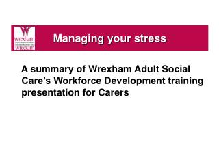 A summary of Wrexham Adult Social Care's Workforce Development training presentation for Carers