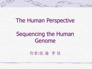 The Human Perspective Sequencing the Human Genome 作者 : 张 瑜  李 佳