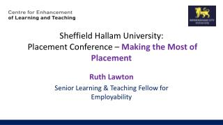 Sheffield Hallam University: Placement  Conference –  M aking the Most of Placement