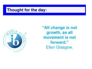 """All change is not growth, as all movement is not forward."" Ellen Glasgow."