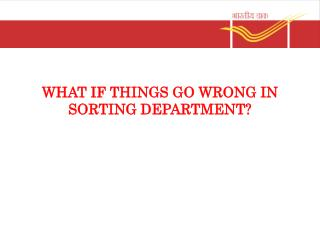 WHAT IF THINGS GO WRONG IN SORTING DEPARTMENT?