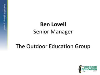 Ben Lovell Senior Manager The Outdoor Education Group