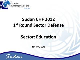Sudan CHF 2012  1 st  Round Sector Defense Sector: Education Jan 17 th ,  2012