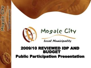2009/10 REVIEWED IDP AND BUDGET  Public Participation Presentation