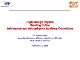 High Energy Physics  Briefing to the Astronomy and Astrophysics Advisory Committee