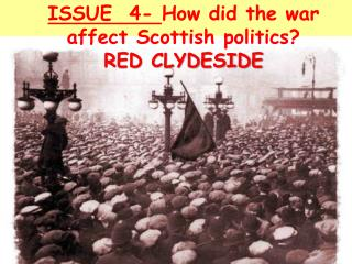ISSUE  4-  How did the war affect Scottish politics? RED CLYDESIDE