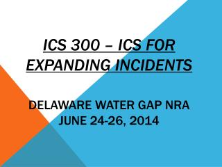 ICS 300 – ICS For Expanding Incidents DELAWARE WATER GAP NRA JUNE  24-26,  2014