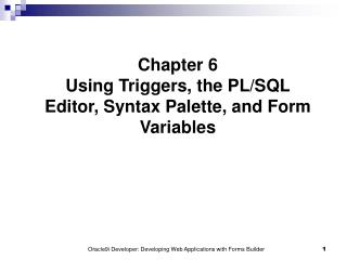 Chapter 6 Using Triggers, the PL/SQL Editor, Syntax Palette, and Form Variables
