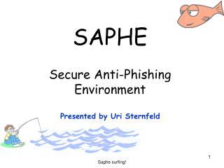 SAPHE Secure Anti-Phishing Environment Presented by Uri Sternfeld