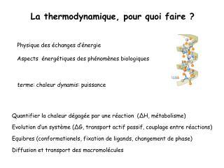 Quantifier la chaleur dégagée par une réaction  ( ΔH, métabolisme) Evolution d'un système (ΔG, transport actif passif, c
