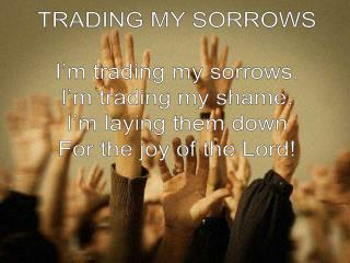 TRADING MY SORROWS I'm trading my sorrows. I'm trading my shame. I'm laying them down
