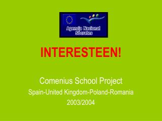 INTERESTEEN!  Comenius School Project Spain-United Kingdom-Poland-Romania 2003/2004