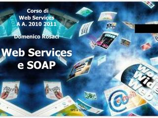 Corso di Web Services A A. 2010 2011 Domenico Rosaci Web Services e SOAP