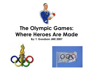 The Olympic Games: Where Heroes Are Made By: T. Goodson JME 2007
