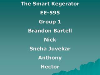 The Smart Kegerator EE-595 Group 1 Brandon Bartell Nick Sneha Juvekar Anthony Hector