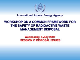 WORKSHOP ON A COMMON FRAMEWORK FOR THE SAFETY OF RADIOACTIVE WASTE MANAGEMENT DISPOSAL  Wednesday, 4 July 2007  SESSION