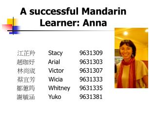 A successful Mandarin Learner: Anna 江芷羚      	 Stacy 	9631309 趙珈妤        A rial		9631303
