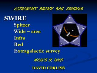 ASTRONOMY  BROWN  BAG  SEMINAR SWIRE S pitzer 	W ide – area 	I nfra 	R ed 	E xtragalactic survey