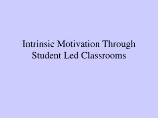 Intrinsic Motivation Through Student Led Classrooms