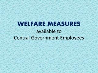 WELFARE MEASURES  available to  Central Government Employees