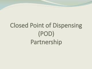 Closed Point of Dispensing  (POD) Partnership