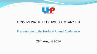 LUNSEMFWA HYDRO POWER COMPANY LTD Presentation to the Norfund Annual Conference 28 TH  August 2014