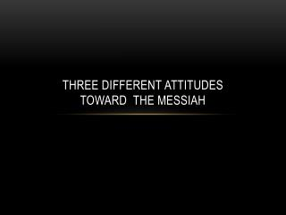 Three Different  attitudes  toward   The Messiah
